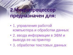2.Микропроцессор предназначен для: 1. управления работой компьютера и обработ