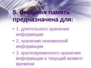 5. Внешняя память предназначена для: 1. длительного хранения информации 2. хр
