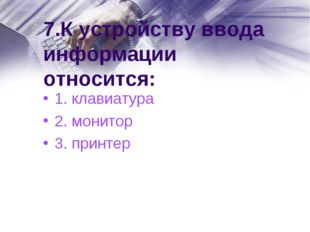 7.К устройству ввода информации относится: 1. клавиатура 2. монитор 3. принтер