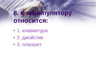 8. К манипулятору относится: 1. клавиатура 2. джойстик 3. планшет