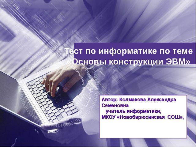 Тест по информатике по теме «Основы конструкции ЭВМ» Автор: Колмакова Алексан...