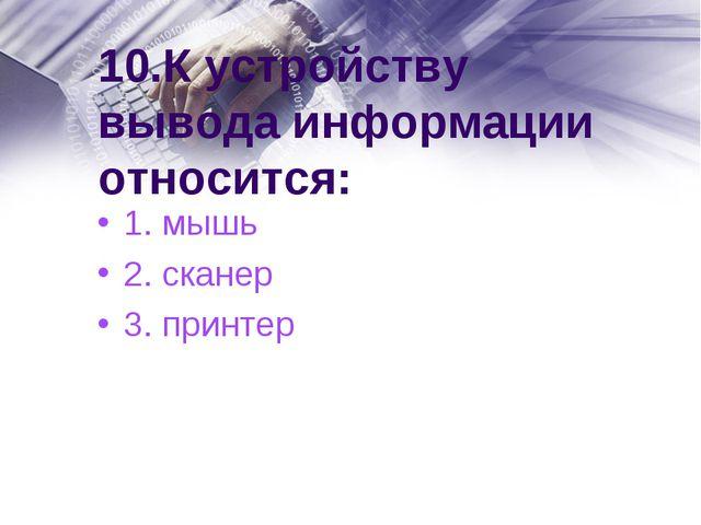 10.К устройству вывода информации относится: 1. мышь 2. сканер 3. принтер