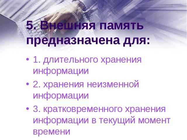 5. Внешняя память предназначена для: 1. длительного хранения информации 2. хр...