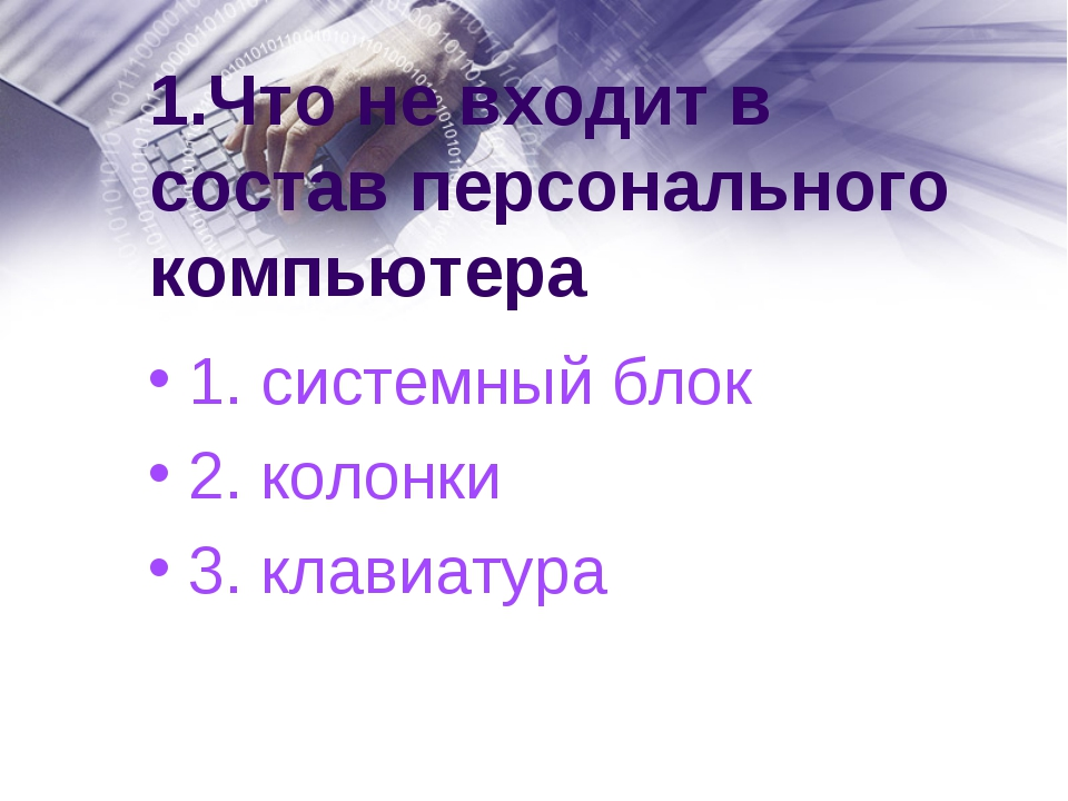 1.Что не входит в состав персонального компьютера 1. системный блок 2. колонк...