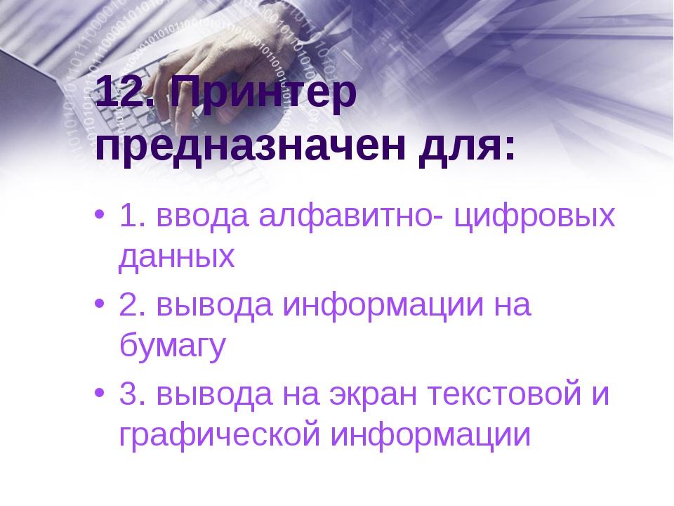 12. Принтер предназначен для: 1. ввода алфавитно- цифровых данных 2. вывода и...