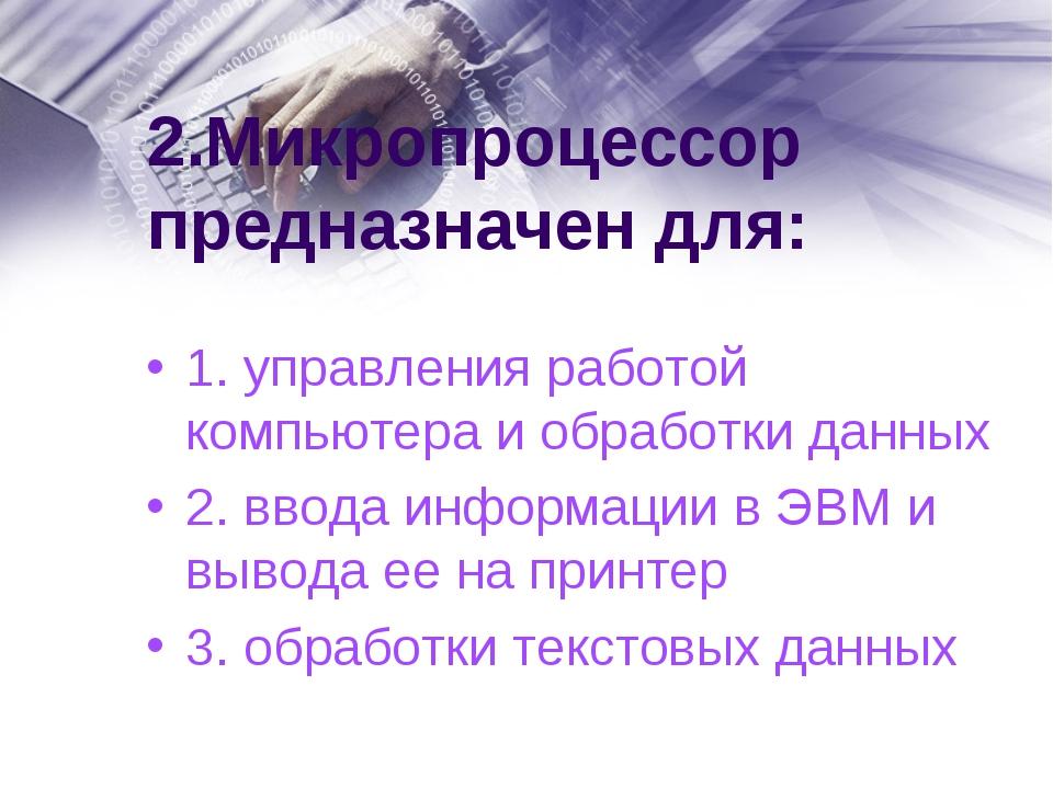2.Микропроцессор предназначен для: 1. управления работой компьютера и обработ...