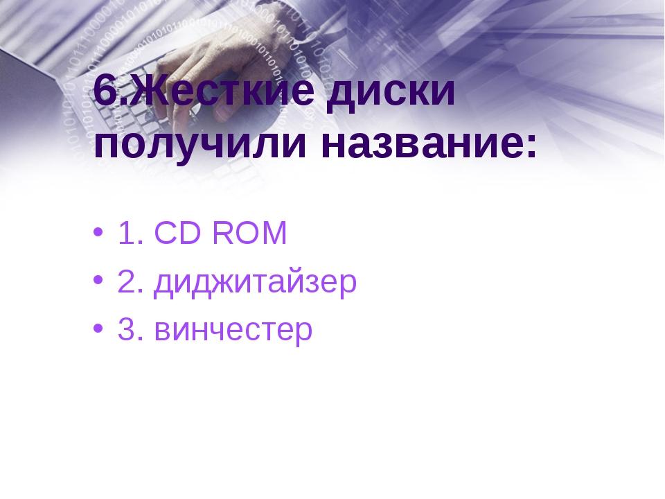 6.Жесткие диски получили название: 1. CD ROM 2. диджитайзер 3. винчестер