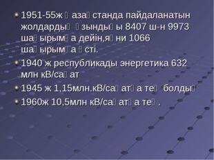 1951-55ж Қазақстанда пайдаланатын жолдардың ұзындығы 8407 ш-н 9973 шақырымға