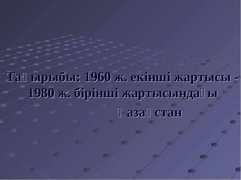 Тақырыбы: 1960 ж. екінші жартысы - 1980 ж. бірінші жартысындағы Қазақстан