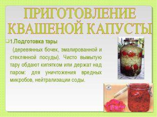 1.Подготовка тары (деревянных бочек, эмалированной и стеклянной посуды). Чис