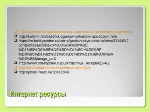 Интернет ресурсы http://raznosolki.ru/pasterizaciya-i-sterilizaciya-ovoshhnyx