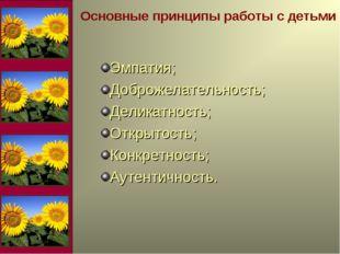 Основные принципы работы с детьми Эмпатия; Доброжелательность; Деликатность;