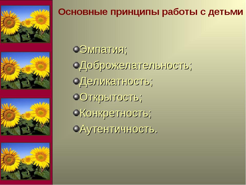 Основные принципы работы с детьми Эмпатия; Доброжелательность; Деликатность;...
