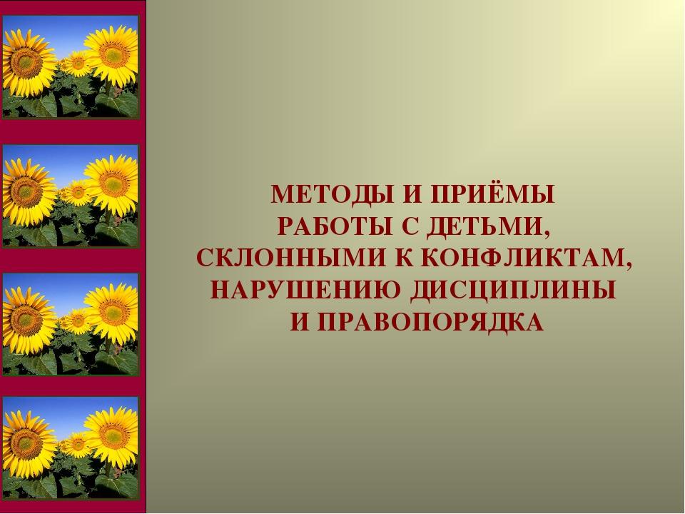 МЕТОДЫ И ПРИЁМЫ РАБОТЫ С ДЕТЬМИ, СКЛОННЫМИ К КОНФЛИКТАМ, НАРУШЕНИЮ ДИСЦИПЛИНЫ...