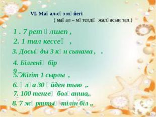 VI. Мақал-сөз мәйегі ( мақал – мәтелдің жалғасын тап.) 1 . 7 рет өлшеп , 2.