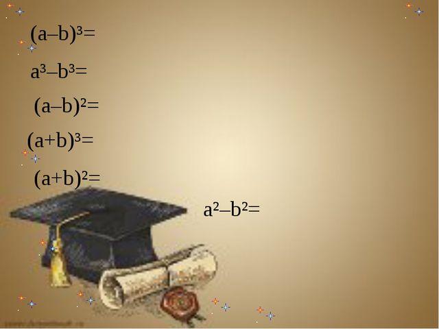 а²–b²= а²–b²= а²–b²= (а–b)²= а²–b²= (а–b)³= а³–b³= (а–b)²= (а+b)³= (а+b)²=