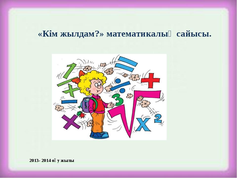 «Кім жылдам?» математикалық сайысы. 2013- 2014 оқу жылы