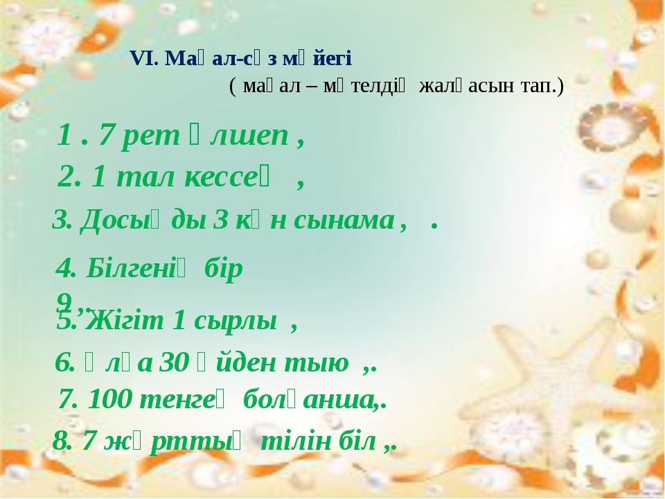 VI. Мақал-сөз мәйегі ( мақал – мәтелдің жалғасын тап.) 1 . 7 рет өлшеп , 2....
