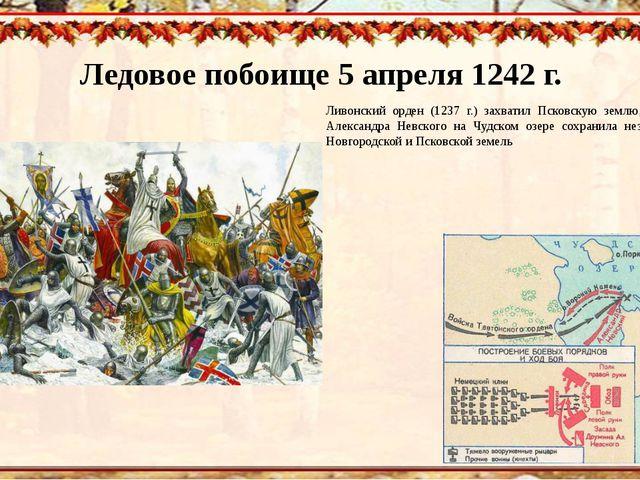 Ледовое побоище 5 апреля 1242 г. Ливонский орден (1237 г.) захватил Псковскую...