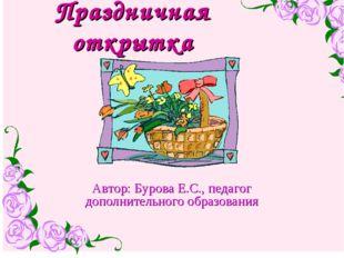 Праздничная открытка Автор: Бурова Е.С., педагог дополнительного образования