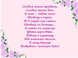 Сегодня мамин праздник, Сегодня мамин день. Я знаю – любит мама Гвоздику и си