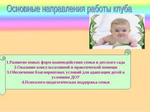 1.Развитие новых форм взаимодействия семьи и детского сада 2.Оказание консуль