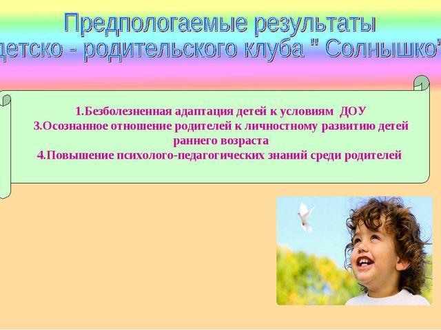 1.Безболезненная адаптация детей к условиям ДОУ 3.Осознанное отношение родит...