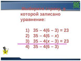 Выберите строку, в которой записано уравнение: 1) 35 – 4(6 – 3) = 23 2) 35 –