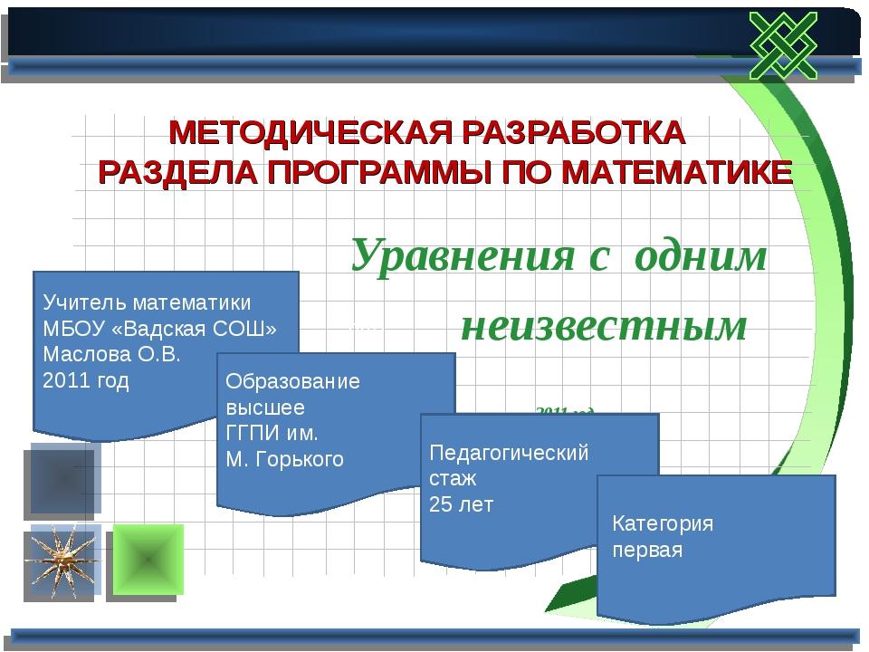 Учитель математики МБОУ «Вадская СОШ» Маслова О.В. 2011 год Уравнения с одним...