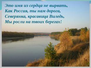 Это имя из сердца не вырвать, Как Россия, ты нам дорога, Северянка, красавица
