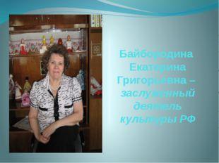 Байбородина Екатерина Григорьевна – заслуженный деятель культуры РФ