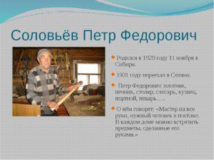 Соловьёв Петр Федорович Родился в 1929 году 11 ноября в Сибири. 1931 году пер