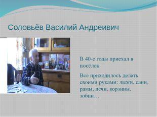 Соловьёв Василий Андреивич В 40-е годы приехал в посёлок Всё приходилось дела