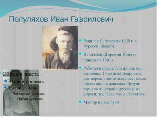 Полуляхов Иван Гаврилович Родился 12 февраля 1930 г. в Курской области. В пос