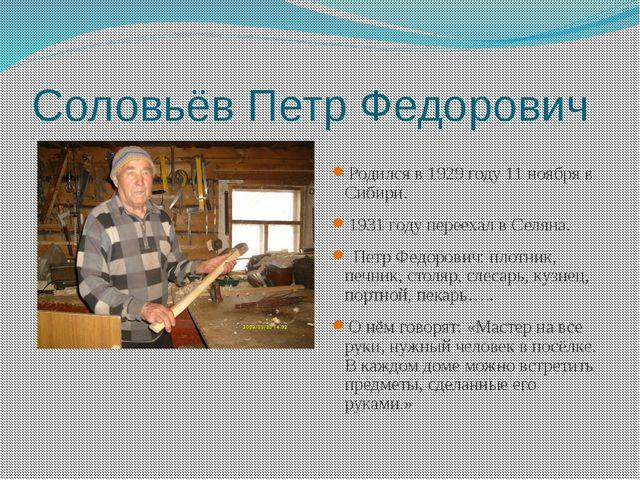 Соловьёв Петр Федорович Родился в 1929 году 11 ноября в Сибири. 1931 году пер...