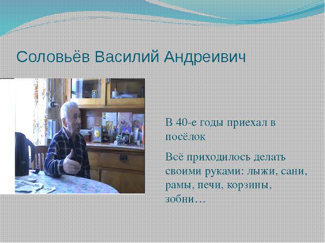Соловьёв Василий Андреивич В 40-е годы приехал в посёлок Всё приходилось дела...