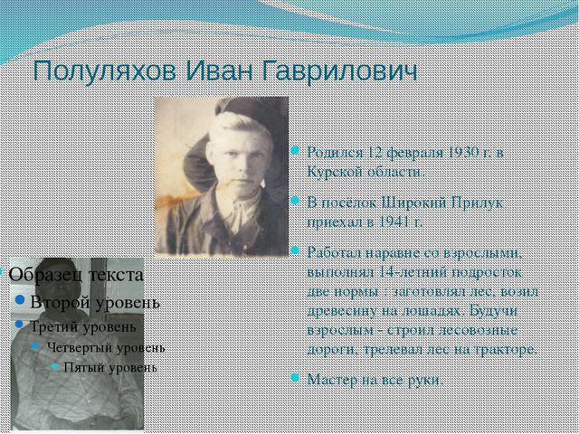 Полуляхов Иван Гаврилович Родился 12 февраля 1930 г. в Курской области. В пос...