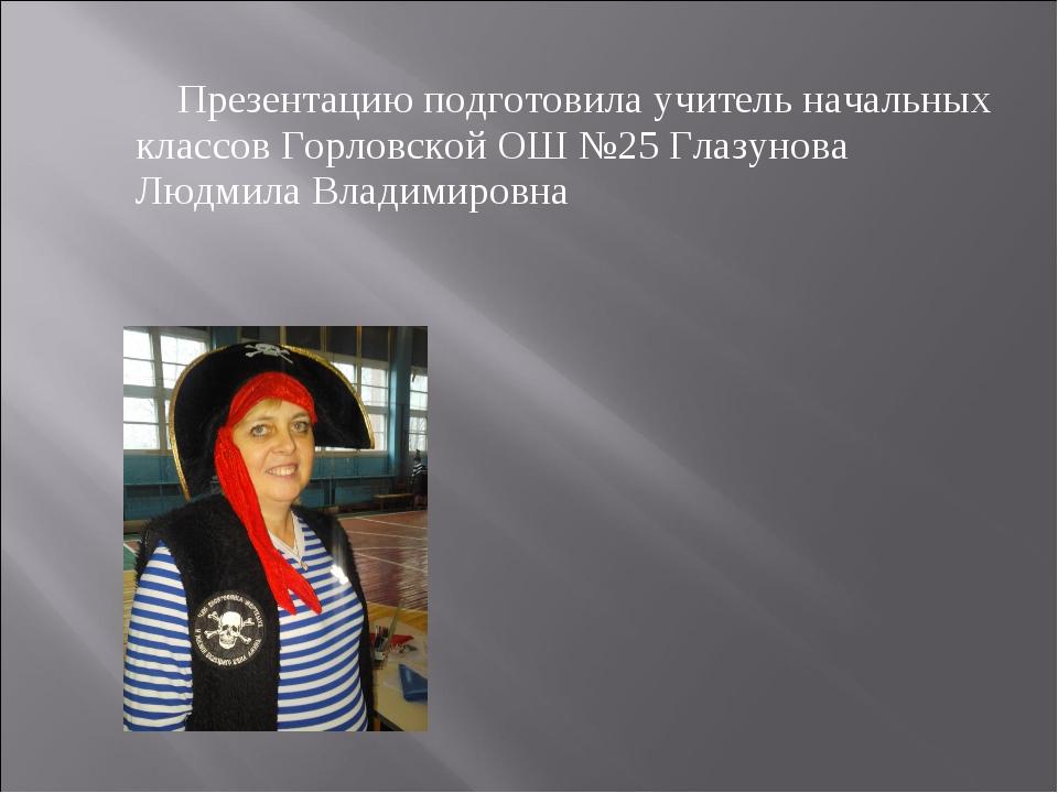 Презентацию подготовила учитель начальных классов Горловской ОШ №25 Глазуно...