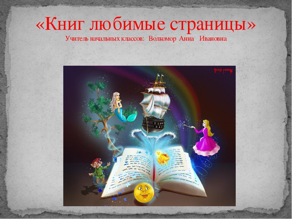 «Книг любимые страницы» Учитель начальных классов: Волкомор Анна Ивановна