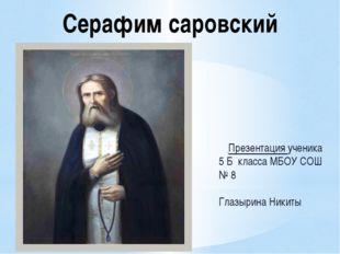 Серафим саровский Презентация ученика 5 Б класса МБОУ СОШ № 8 Глазырина Никиты