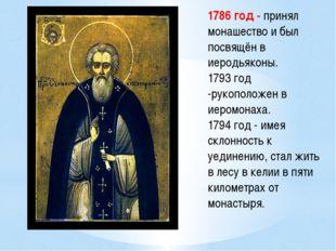 1786 год - принял монашество и был посвящён в иеродьяконы. 1793 год -рукополо