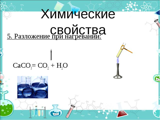 Химические свойства 5. Разложение при нагревании: СаСО3= СО2 + Н2О