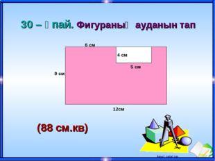 4 см 5 см 6 см 9 см 12см 30 – ұпай. Фигураның ауданын тап (88 см.кв) Ашық саб