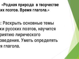 Тема: «Родная природа в творчестве русских поэтов. Время глагола.» Цель: Раск