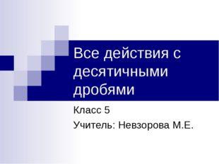 Все действия с десятичными дробями Класс 5 Учитель: Невзорова М.Е.