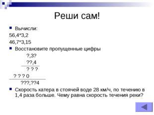Реши сам! Вычисли: 56,4*3,2 46,7*3,15 Восстановите пропущенные цифры ?,3? ??,