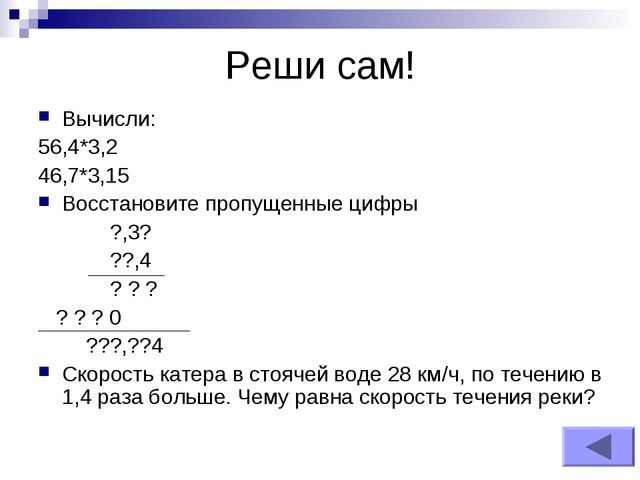 Реши сам! Вычисли: 56,4*3,2 46,7*3,15 Восстановите пропущенные цифры ?,3? ??,...