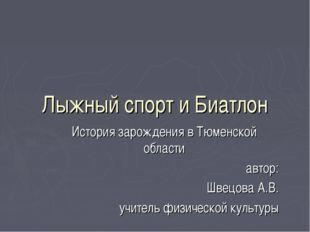 Лыжный спорт и Биатлон История зарождения в Тюменской области автор: Швецова