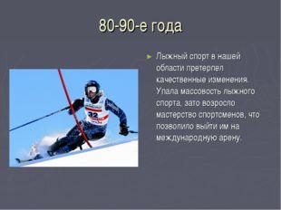 80-90-е года Лыжный спорт в нашей области претерпел качественные изменения. У