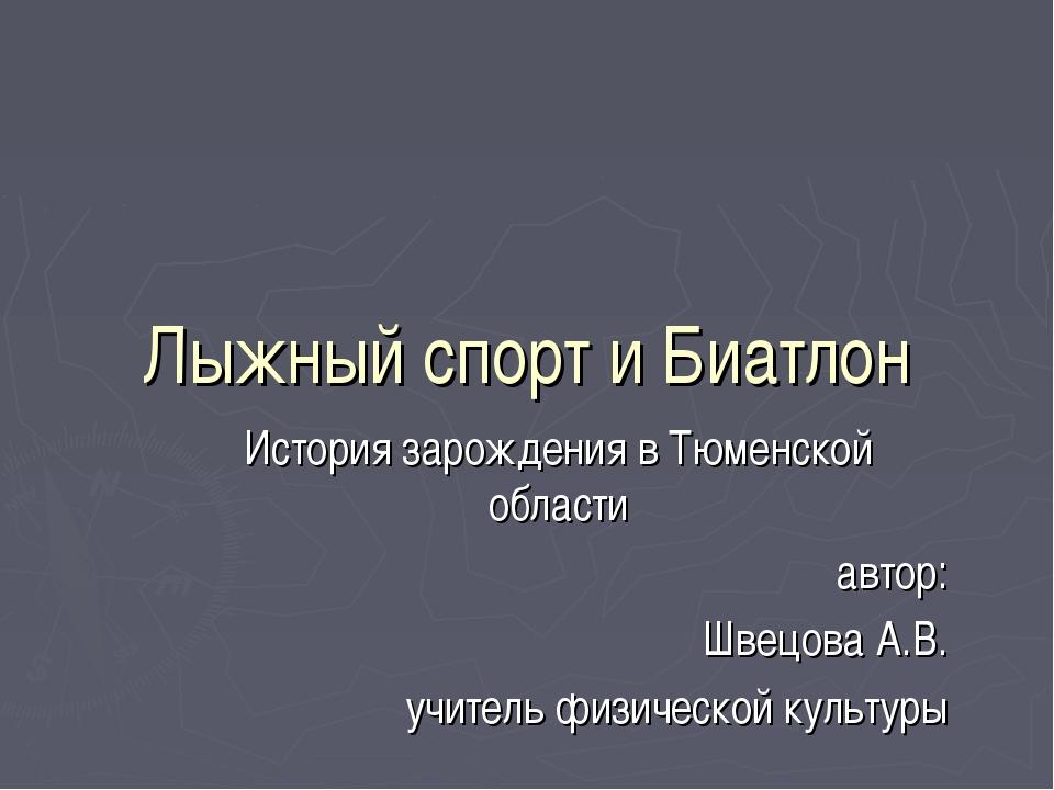 Лыжный спорт и Биатлон История зарождения в Тюменской области автор: Швецова...